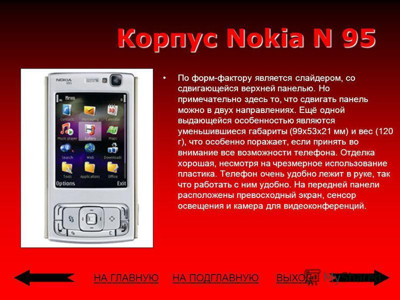 НА ГЛАВНУЮВЫХОД Корпус Nokia N 95 По форм-фактору является слайдером, со сдвигающейся верхней панелью. Но примечательно здесь то, что сдвигать панель можно в двух направлениях. Ещё одной выдающейся особенностью являются уменьшившиеся габариты (99x53x