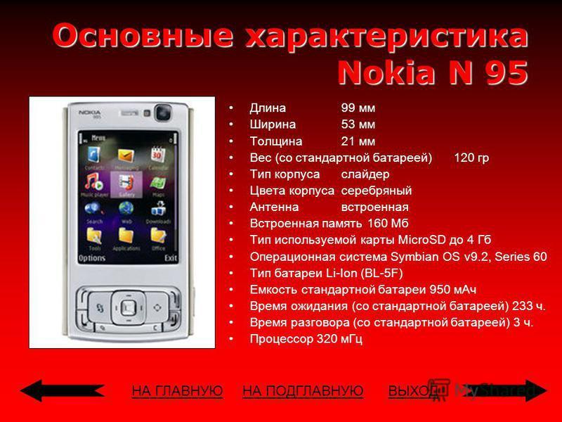 НА ГЛАВНУЮВЫХОД Основные характеристикa Nokia N 95 Длина 99 мм Ширина 53 мм Толщина 21 мм Вес (со стандартной батареей) 120 гр Тип корпуса слайдер Цвета корпуса серебряный Антенна встроенная Встроенная память 160 Мб Тип используемой карты MicroSD до