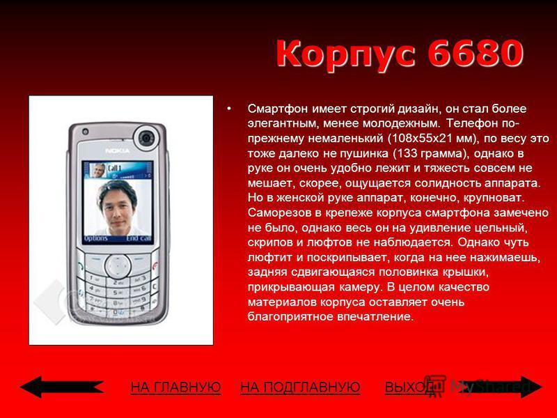 НА ГЛАВНУЮВЫХОД Корпус 6680 Смартфон имеет строгий дизайн, он стал более элегантным, менее молодежным. Телефон по- прежнему немаленький (108x55x21 мм), по весу это тоже далеко не пушинка (133 грамма), однако в руке он очень удобно лежит и тяжесть сов