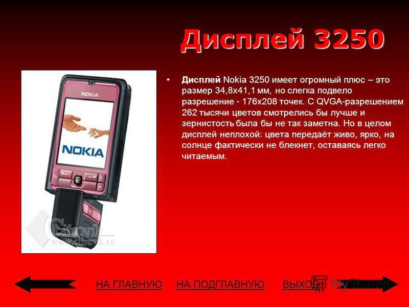 НА ГЛАВНУЮВЫХОД Дисплей 3250 Дисплей Nokia 3250 имеет огромный плюс – это размер 34,8 х 41,1 мм, но слегка подвело разрешение - 176 х 208 точек. С QVGA-разрешением 262 тысячи цветов смотрелись бы лучше и зернистость была бы не так заметна. Но в целом