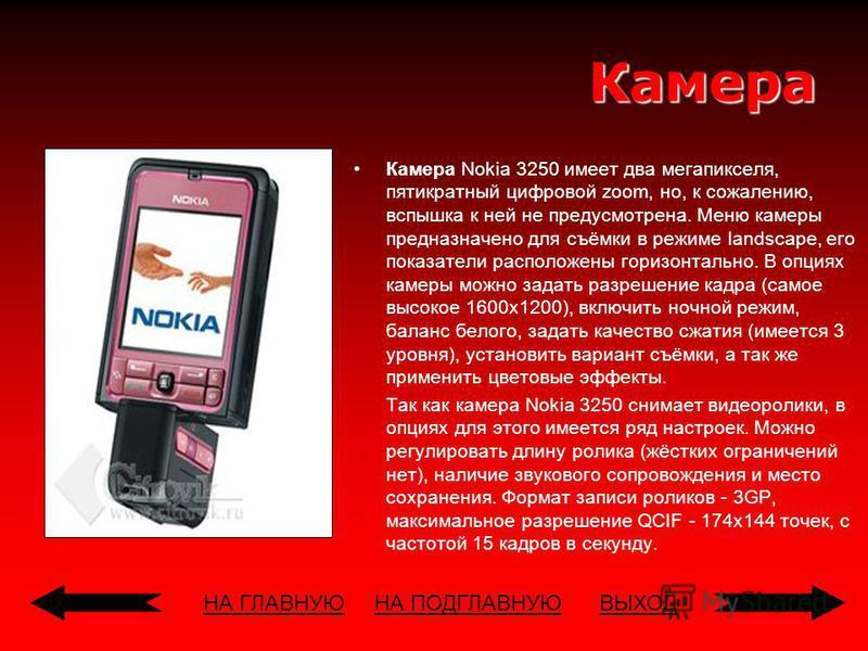 НА ГЛАВНУЮВЫХОДКамера Камера Nokia 3250 имеет два мегапикселя, пятикратный цифровой zoom, но, к сожалению, вспышка к ней не предусмотрена. Меню камеры предназначено для съёмки в режиме landscape, его показатели расположены горизонтально. В опциях кам