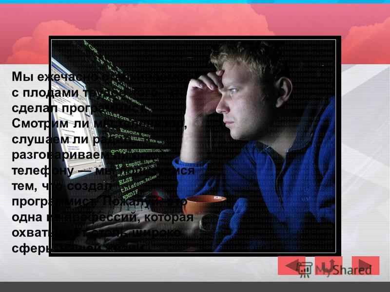 Мы ежечасно сталкиваемся с плодами трудов того, что сделал программист. Смотрим ли мы телевизор, слушаем ли радио, разговариваем ли по телефону мы пользуемся тем, что создал программист. Пожалуй, это одна из профессий, которая охватывает столь широко