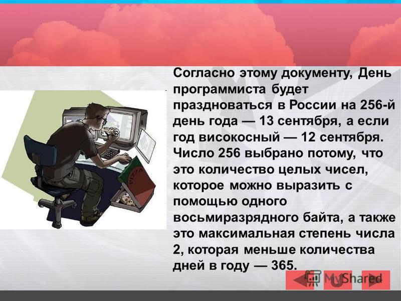 Согласно этому документу, День программиста будет праздноваться в России на 256-й день года 13 сентября, а если год високосный 12 сентября. Число 256 выбрано потому, что это количество целых чисел, которое можно выразить с помощью одного восьмиразряд