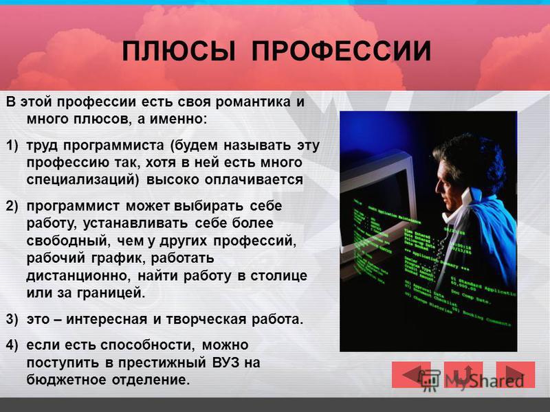 В этой профессии есть своя романтика и много плюсов, а именно: 1)труд программиста (будем называть эту профессию так, хотя в ней есть много специализаций) высоко оплачивается 2)программист может выбирать себе работу, устанавливать себе более свободны