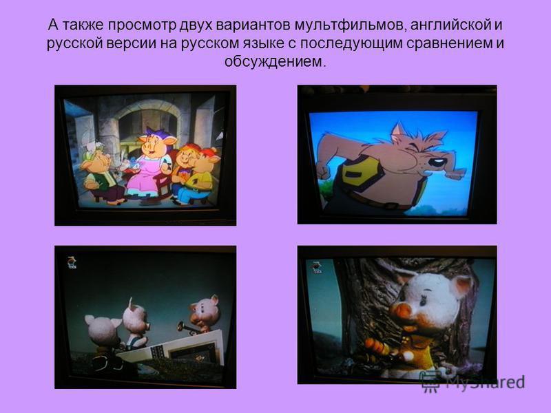 А также просмотр двух вариантов мультфильмов, английской и русской версии на русском языке с последующим сравнением и обсуждением.