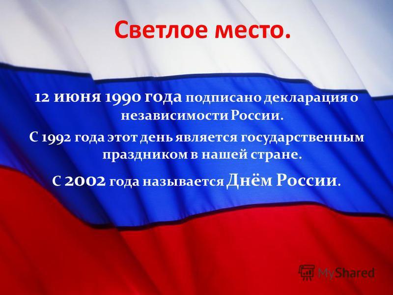 Светлое место. 12 июня 1990 года подписано декларация о независимости России. С 1992 года этот день является государственным праздником в нашей стране. С 2002 года называется Днём России.