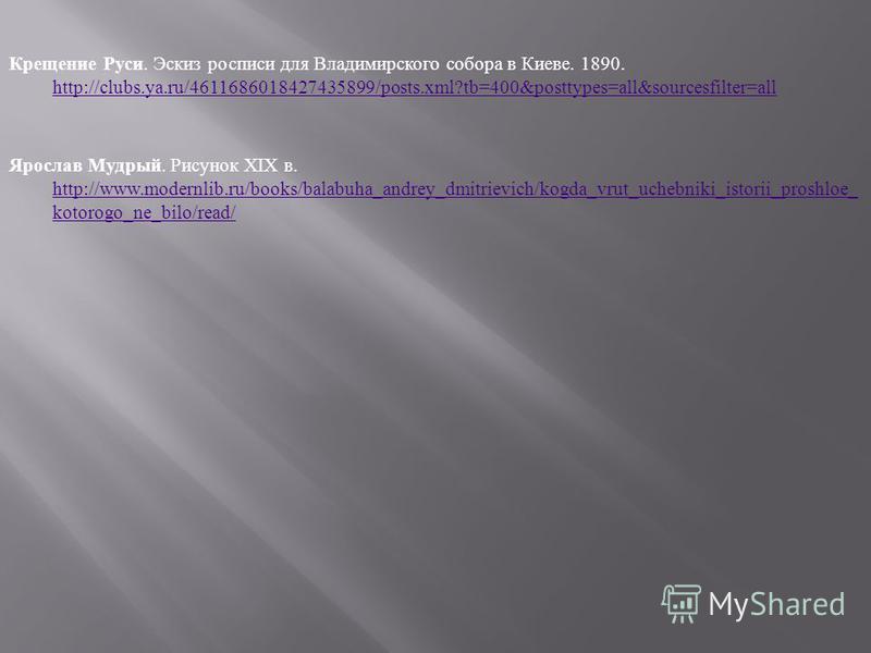 Крещение Руси. Эскиз росписи для Владимирского собора в Киеве. 1890. http://clubs.ya.ru/4611686018427435899/posts.xml?tb=400&posttypes=all&sourcesfilter=all Ярослав Мудрый. Рисунок XIX в. http://www.modernlib.ru/books/balabuha_andrey_dmitrievich/kogd