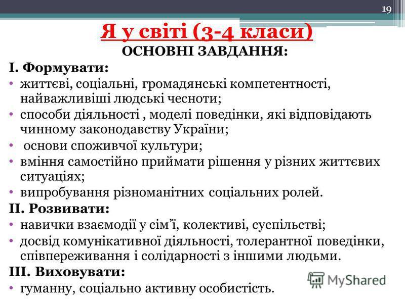 Я у світі (3-4 класи) ОСНОВНІ ЗАВДАННЯ: І. Формувати: життєві, соціальні, громадянські компетентності, найважливіші людські чесноти; способи діяльності, моделі поведінки, які відповідають чинному законодавству України; основи споживчої культури; вмін