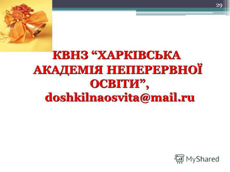 29 КВНЗ ХАРКІВСЬКА АКАДЕМІЯ НЕПЕРЕРВНОЇ ОСВІТИ, doshkilnaosvita@mail.ru АКАДЕМІЯ НЕПЕРЕРВНОЇ ОСВІТИ, doshkilnaosvita@mail.ru