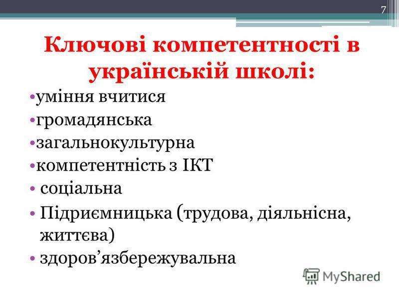 Ключові компетентності в українській школі: уміння вчитися громадянська загальнокультурна компетентність з ІКТ соціальна Підриємницька ( трудова, діяльнісна, життєва) здоровязбережувальна 7