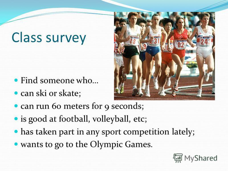 Class survey Find someone who… can ski or skate; can run 60 meters for 9 seconds; is good at football, volleyball, etc; has taken part in any sport competition lately; wants to go to the Olympic Games.