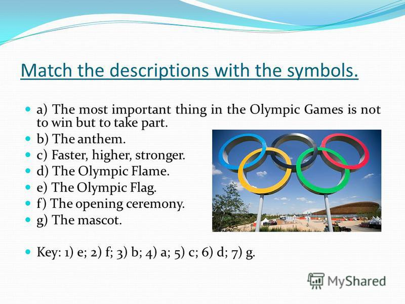 Match the descriptions with the symbols. a) The most important thing in the Olympic Games is not to win but to take part. b) The anthem. c) Faster, higher, stronger. d) The Olympic Flame. e) The Olympic Flag. f) The opening ceremony. g) The mascot. K