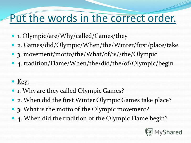 Put the words in the correct order. 1. Olympic/are/Why/called/Games/they 2. Games/did/Olympic/When/the/Winter/first/place/take 3. movement/motto/the/What/of/is//the/Olympic 4. tradition/Flame/When/the/did/the/of/Olympic/begin Key: 1. Why are they cal