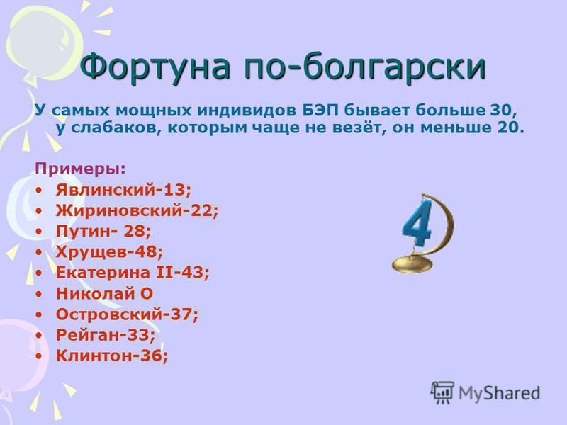 Фортуна по-болгарски У самых мощных индивидов БЭП бывает больше 30, у слабаков, которым чаще не везёт, он меньше 20. Примеры: Явлинский-13; Жириновский-22; Путин- 28; Хрущев-48; Екатерина II-43; Николай О Островский-37; Рейган-33; Клинтон-36;