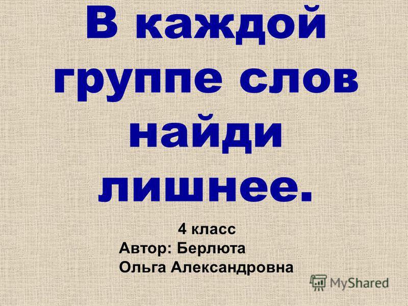 В каждой группе слов найди лишнее. 4 класс Автор: Берлюта Ольга Александровна