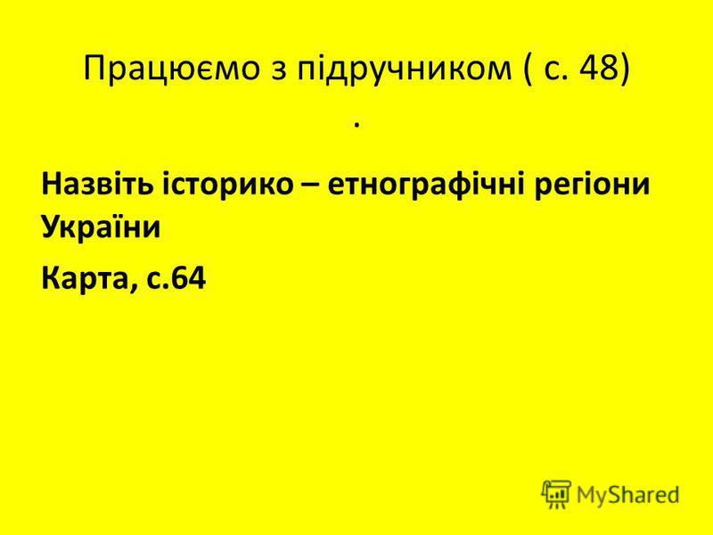 Працюємо з підручником ( с. 48). Назвіть історико – етнографічні регіони України Карта, с.64 За місцем розташування; За назвами тварин, птахів, рослин;За видом господарської діяльності.