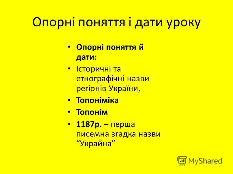 Опорні поняття і дати уроку Опорні поняття й дати: Історичні та етнографічні назви регіонів України, Топоніміка Топонім 1187р. – перша писемна згадка назви Украйна