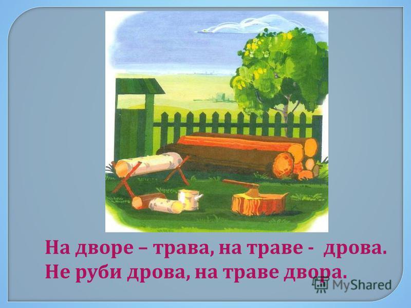 На д воре – т рава, н а т раве - дрова. Не руби дрова, н а т раве д вора.