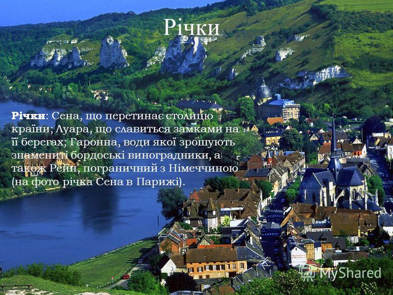 Річки Річки : Сена, що перетинає столицю країни; Луара, що славиться замками на її берегах; Гаронна, води якої зрошують знамениті бордоські виноградники, а також Рейн, пограничний з Німеччиною (на фото річка Сена в Парижі).