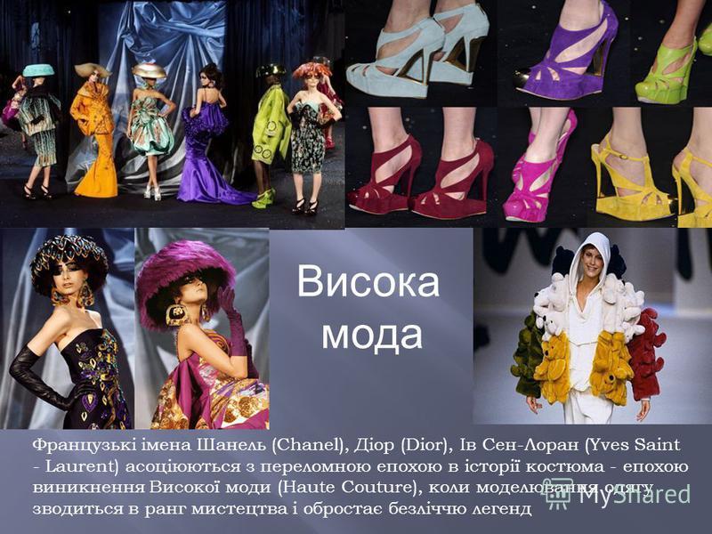 Французькі імена Шанель (Chanel), Діор (Dior), Ів Сен-Лоран (Yves Saint - Laurent) асоціюються з переломною епохою в історії костюма - епохою виникнення Високої моди (Haute Couture), коли моделювання одягу зводиться в ранг мистецтва і обростає безліч