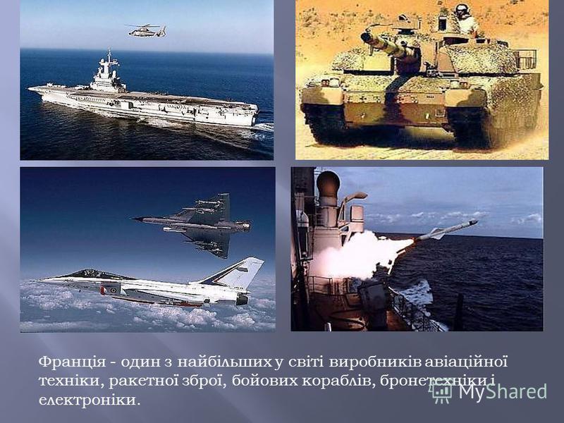 Франція - один з найбільших у світі виробників авіаційної техніки, ракетної зброї, бойових кораблів, бронетехніки і електроніки.