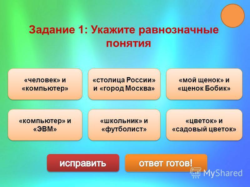 Задание 1: Укажите равнозначные понятия «мой щенок» и «щенок Бобик» «мой щенок» и «щенок Бобик» «компьютер» и «ЭВМ» «компьютер» и «ЭВМ» «столица России» и «город Москва» «столица России» и «город Москва» «человек» и «компьютер» «человек» и «компьютер