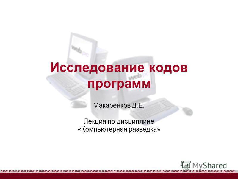Исследование кодов программ Макаренков Д.Е. Лекция по дисциплине «Компьютерная разведка»