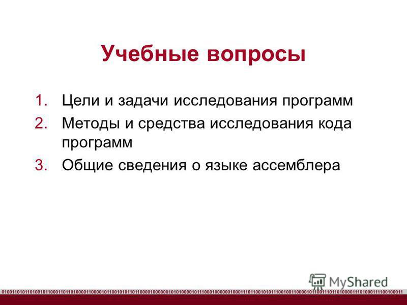 Учебные вопросы 1. Цели и задачи исследования программ 2. Методы и средства исследования кода программ 3. Общие сведения о языке ассемблера