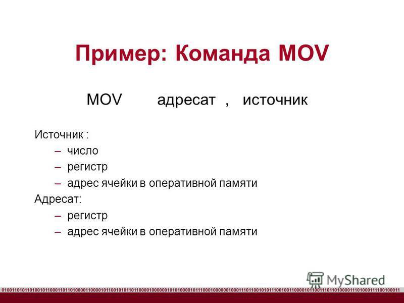 Пример: Команда MOV MOV адресат, источник Источник : –число –регистр –адрес ячейки в оперативной памяти Адресат: –регистр –адрес ячейки в оперативной памяти