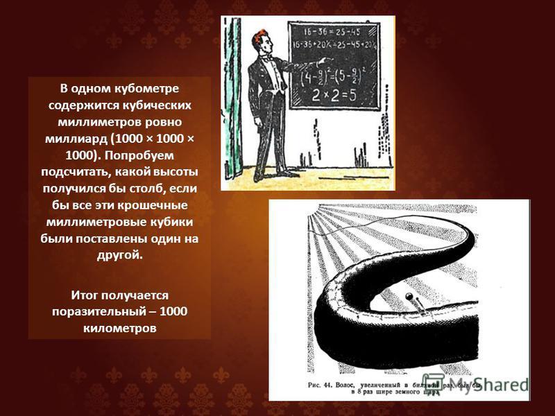 В одном кубометре содержится кубических миллиметров ровно миллиард (1000 × 1000 × 1000). Попробуем подсчитать, какой высоты получился бы столб, если бы все эти крошечные миллиметровые кубики были поставлены один на другой. Итог получается поразительн