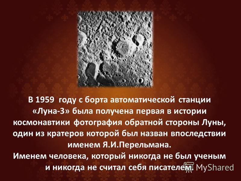 В 1959 году с борта автоматической станции «Луна-3» была получена первая в истории космонавтики фотография обратной стороны Луны, один из кратеров которой был назван впоследствии именем Я.И.Перельмана. Именем человека, который никогда не был ученым и