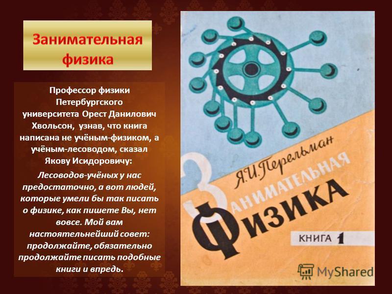 Профессор физики Петербургского университета Орест Данилович Хвольсон, узнав, что книга написана не учёным-физиком, а учёным-лесоводом, сказал Якову Исидоровичу: Лесоводов-учёных у нас предостаточно, а вот людей, которые умели бы так писать о физике,