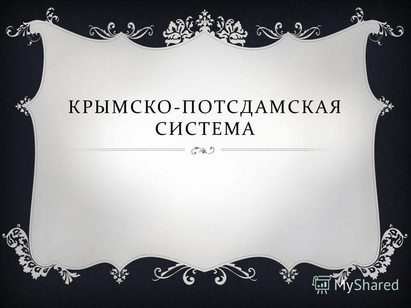КРЫМСКО - ПОТСДАМСКАЯ СИСТЕМА