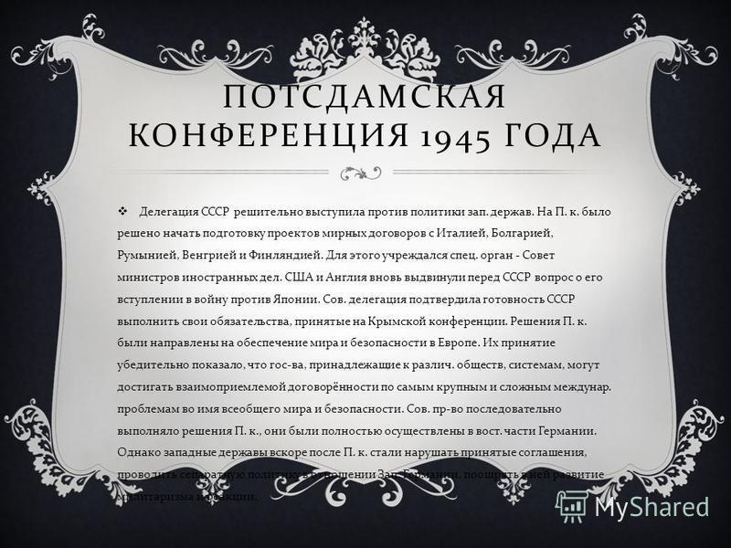 ПОТСДАМСКАЯ КОНФЕРЕНЦИЯ 1945 ГОДА Делегация СССР решительно выступила против политики зап. держав. На П. к. было решено начать подготовку проектов мирных договоров с Италией, Болгарией, Румынией, Венгрией и Финляндией. Для этого учреждался спец. орга