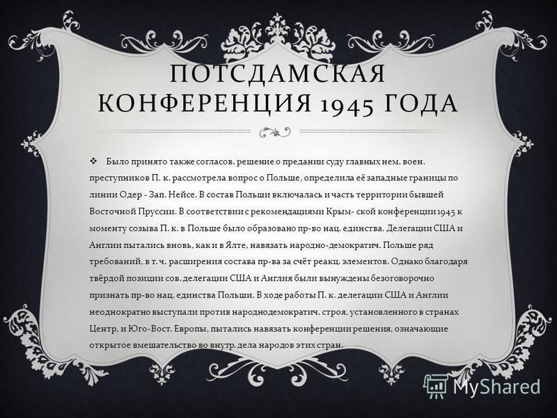 ПОТСДАМСКАЯ КОНФЕРЕНЦИЯ 1945 ГОДА Было принято также согласов. решение о предании суду главных нем. воен. преступников П. к. рассмотрела вопрос о Польше, определила её западные границы по линии Одер - Зап. Нейсе. В состав Польши включалась и часть те