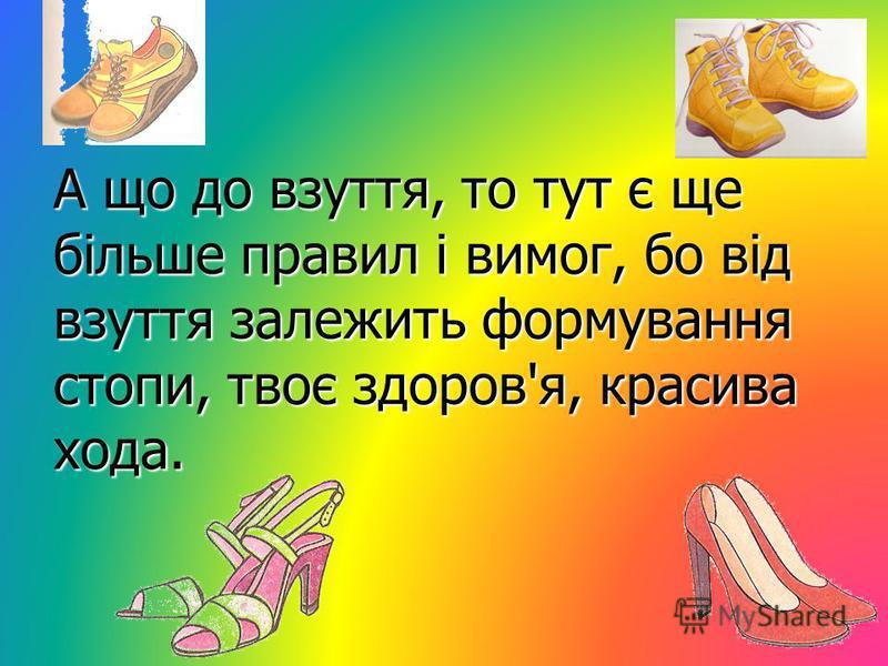 А що до взуття, то тут є ще більше правил і вимог, бо від взуття залежить формування стопи, твоє здоров'я, красива хода.