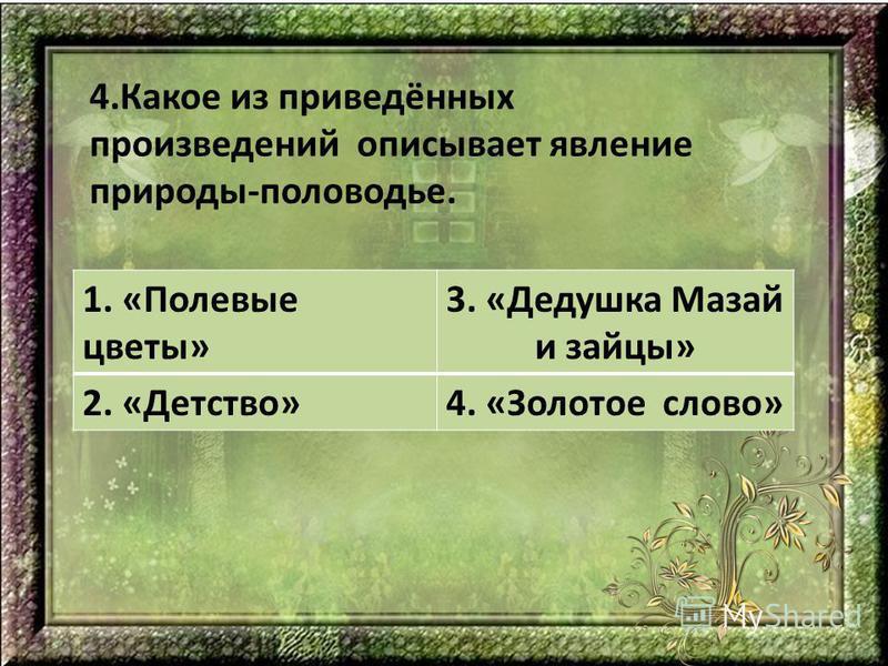 4. Какое из приведённых произведений описывает явление природы-половодье. 1. «Полевые цветы» 3. «Дедушка Мазай и зайцы» 2. «Детство»4. «Золотое слово»