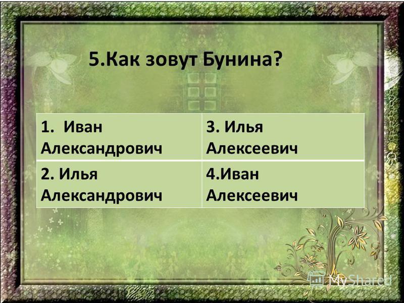 5. Как зовут Бунина? 1. Иван Александрович 3. Илья Алексеевич 2. Илья Александрович 4. Иван Алексеевич