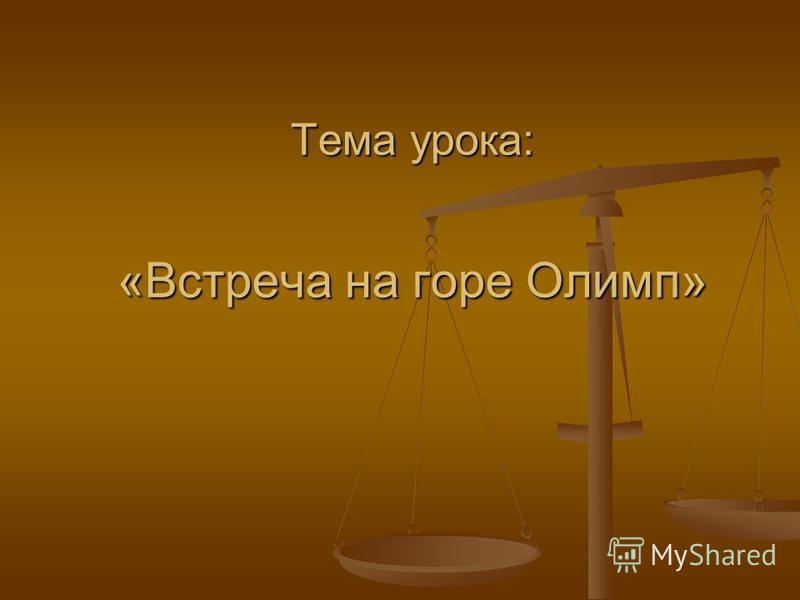 Тема урока: «Встреча на горе Олимп»