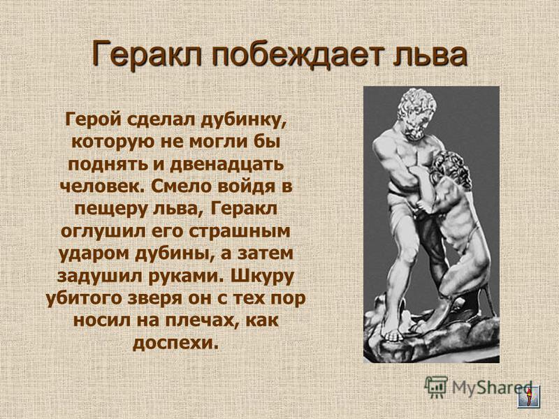 Геракл побеждает льва Герой сделал дубинку, которую не могли бы поднять и двенадцать человек. Смело войдя в пещеру льва, Геракл оглушил его страшным ударом дубины, а затем задушил руками. Шкуру убитого зверя он с тех пор носил на плечах, как доспехи.