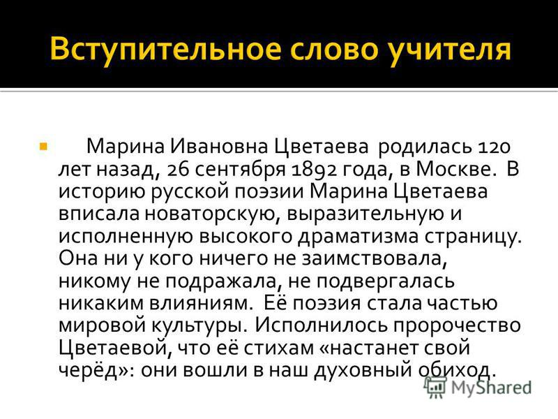 Марина Ивановна Цветаева родилась 120 лет назад, 26 сентября 1892 года, в Москве. В историю русской поэзии Марина Цветаева вписала новаторскую, выразительную и исполненную высокого драматизма страницу. Она ни у кого ничего не заимствовала, никому не