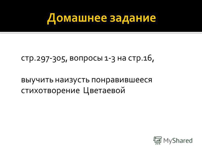 стр.297-305, вопросы 1-3 на стр.16, выучить наизусть понравившееся стихотворение Цветаевой