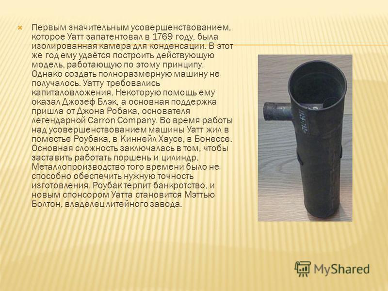 Первым значительным усовершенствованием, которое Уатт запатентовал в 1769 году, была изолированная камера для конденсации. В этот же год ему удаётся построить действующую модель, работающую по этому принципу. Однако создать полноразмерную машину не п