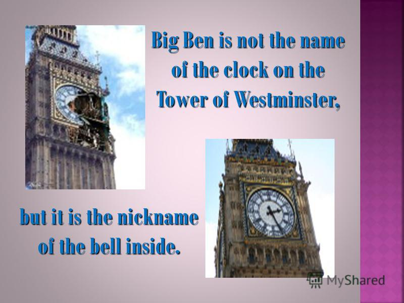 Big Ben is not the name of the clock on the Tower of Westminster, but it is the nickname of the bell inside.