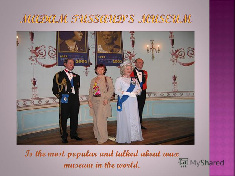 Is the most popular and talked about wax museum in the world.