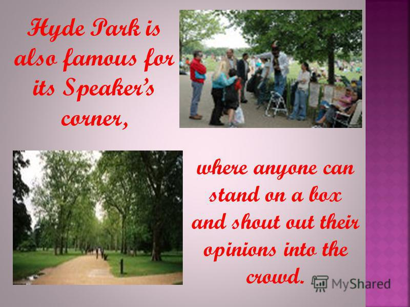 Hyde Park is also famous for its Speakers corner, where anyone can stand on a box and shout out their opinions into the crowd.