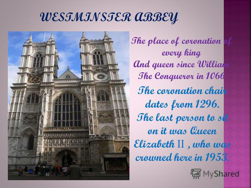 The place of coronation of every king And queen since William The Conqueror in 1066 The coronation chair dates from 1296. The last person to sit on it was Queen Elizabeth II, who was crowned here in 1953. WESTMINSTER ABBEY
