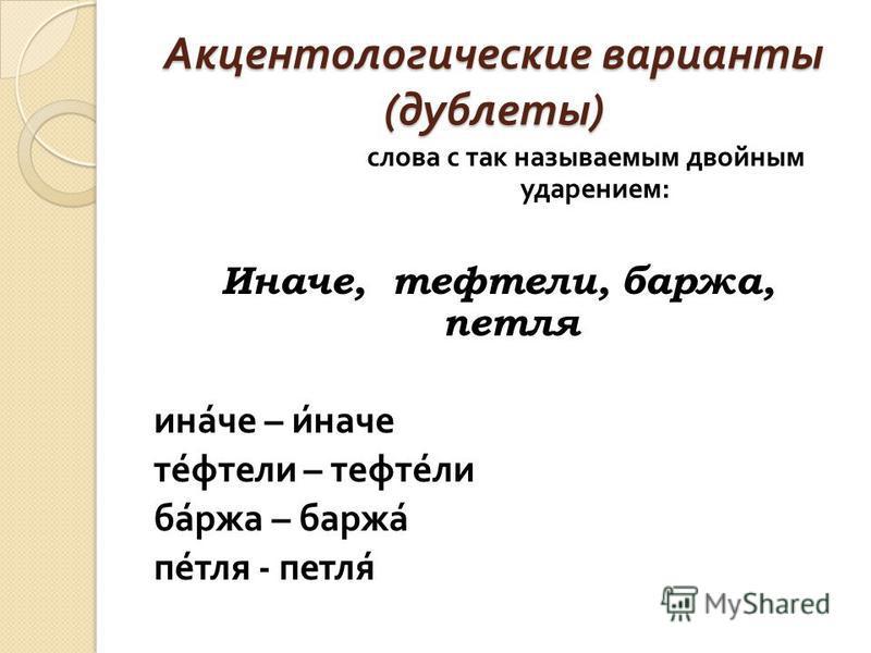 Акцентологические варианты ( дублеты ) слова с так называемым двойным ударением : Иначе, тефтели, баржа, петля иначе – иначе тефтели – тефтели баржа – баржа петля - петля