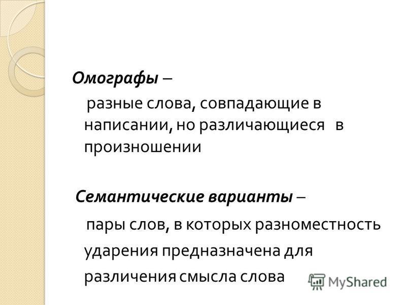 Омографы – разные слова, совпадающие в написании, но различающиеся в произношении Семантические варианты – пары слов, в которых разномастность ударения предназначена для различения смысла слова
