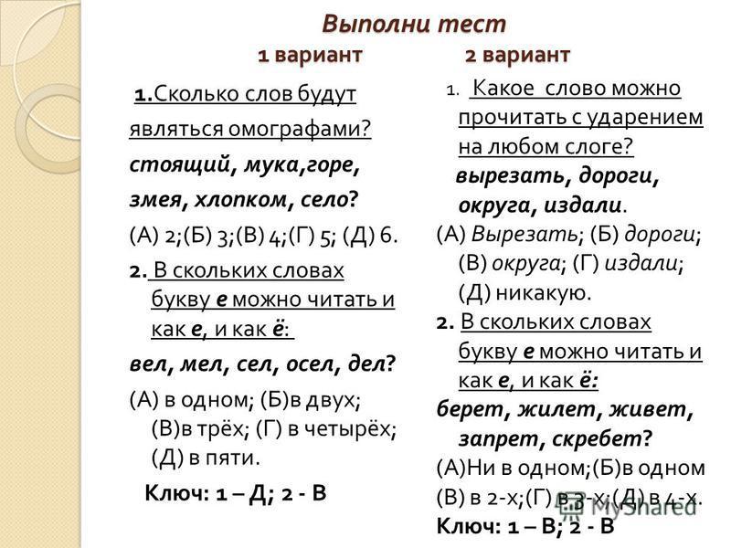 Выполни тест 1 вариант 2 вариант 1. Сколько слов будут являться омографами ? стоящий, мука, горе, змея, хлопком, село ? ( А ) 2;( Б ) 3;( В ) 4;( Г ) 5; ( Д ) 6. 2. В скольких словах букву е можно читать и как е, и как ё : вел, мел, сел, осел, дел ?
